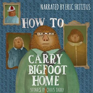 Audiobook Giveaway: How to Carry Bigfoot Home by Chris Tarry